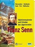 Franz Senn: Alpinismuspionier und Gründer des Alpenvereins. Persönlichkeit, Weg und historische Leistung
